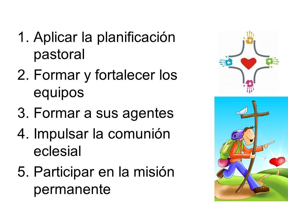 1.Aplicar la planificación pastoral 2.Formar y fortalecer los equipos 3.Formar a sus agentes 4.Impulsar la comunión eclesial 5.Participar en la misión