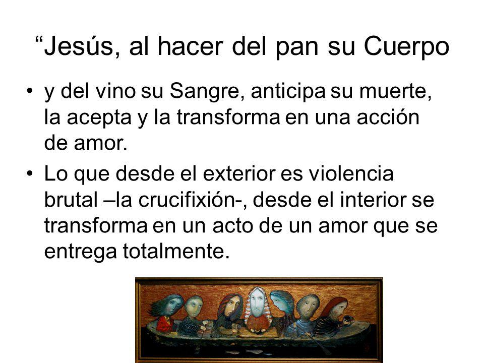 Jesús, al hacer del pan su Cuerpo y del vino su Sangre, anticipa su muerte, la acepta y la transforma en una acción de amor. Lo que desde el exterior