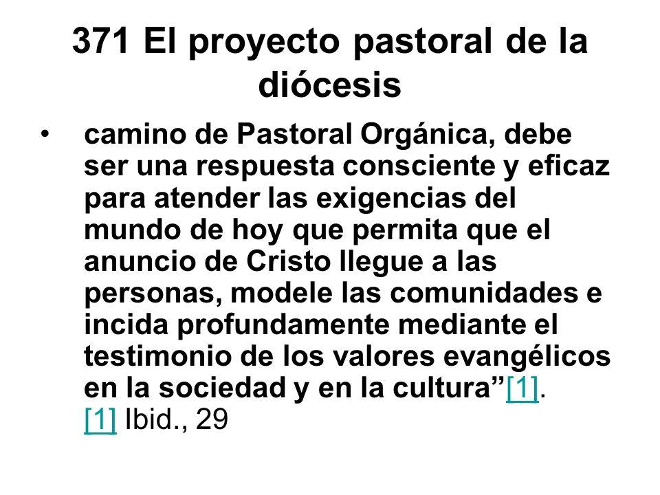 371 El proyecto pastoral de la diócesis camino de Pastoral Orgánica, debe ser una respuesta consciente y eficaz para atender las exigencias del mundo