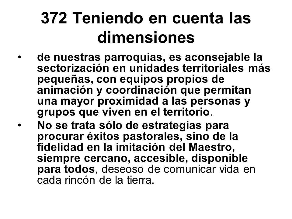 372 Teniendo en cuenta las dimensiones de nuestras parroquias, es aconsejable la sectorización en unidades territoriales más pequeñas, con equipos pro