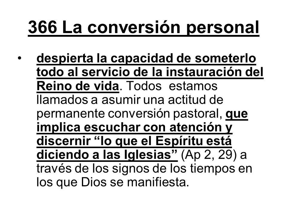 366 La conversión personal despierta la capacidad de someterlo todo al servicio de la instauración del Reino de vida. Todos estamos llamados a asumir