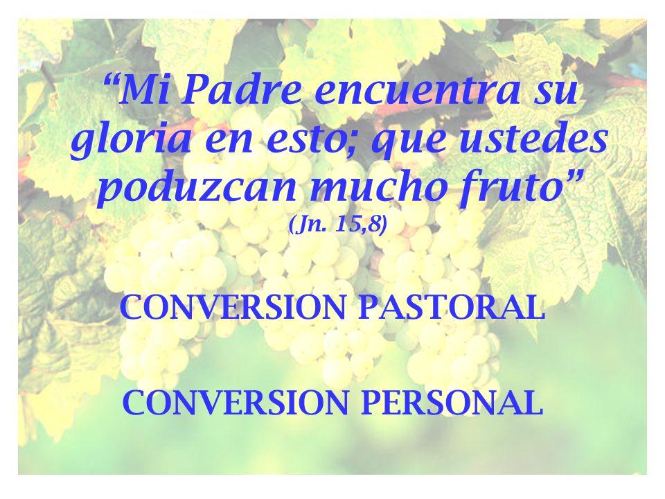 Mi Padre encuentra su gloria en esto; que ustedes poduzcan mucho fruto (Jn. 15,8 ) CONVERSION PASTORAL CONVERSION PERSONAL