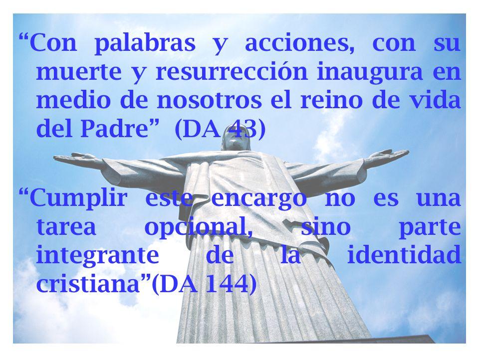 Con palabras y acciones, con su muerte y resurrección inaugura en medio de nosotros el reino de vida del Padre (DA 43) Cumplir este encargo no es una