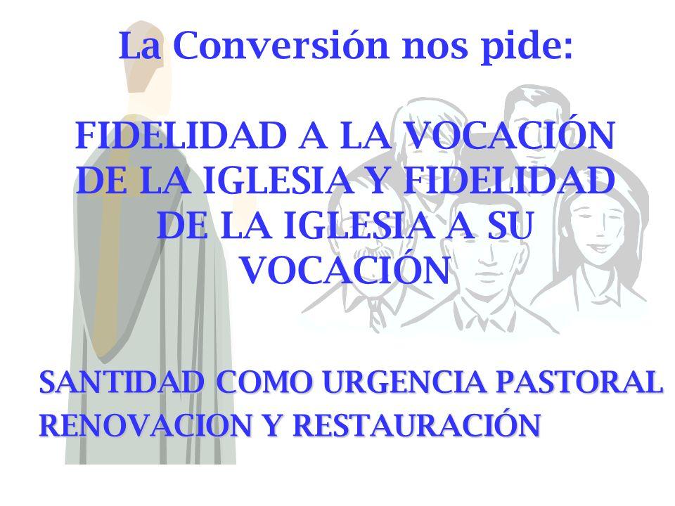 La Conversión nos pide: FIDELIDAD A LA VOCACIÓN DE LA IGLESIA Y FIDELIDAD DE LA IGLESIA A SU VOCACIÓN SANTIDAD COMO URGENCIA PASTORAL RENOVACION Y RES