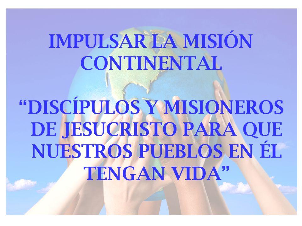 IMPULSAR LA MISIÓN CONTINENTAL DISCÍPULOS Y MISIONEROS DE JESUCRISTO PARA QUE NUESTROS PUEBLOS EN ÉL TENGAN VIDA