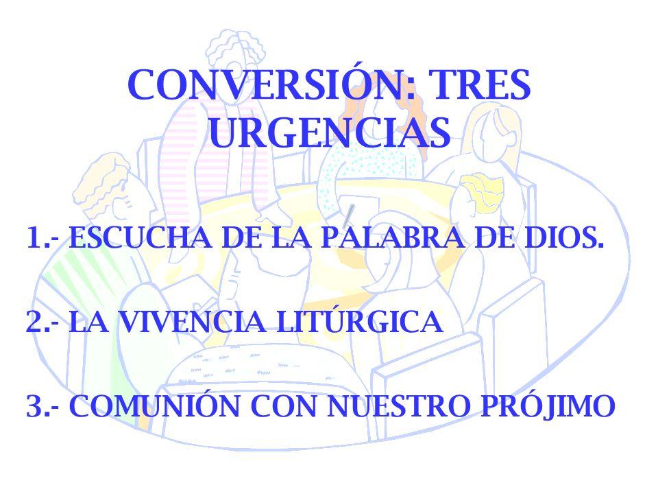 CONVERSIÓN: TRES URGENCIAS 1.- ESCUCHA DE LA PALABRA DE DIOS. 2.- LA VIVENCIA LITÚRGICA 3.- COMUNIÓN CON NUESTRO PRÓJIMO