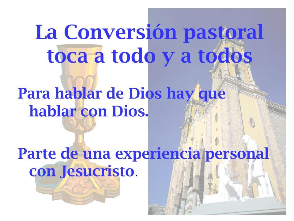 La Conversión pastoral toca a todo y a todos Para hablar de Dios hay que hablar con Dios. Parte de una experiencia personal con Jesucristo.