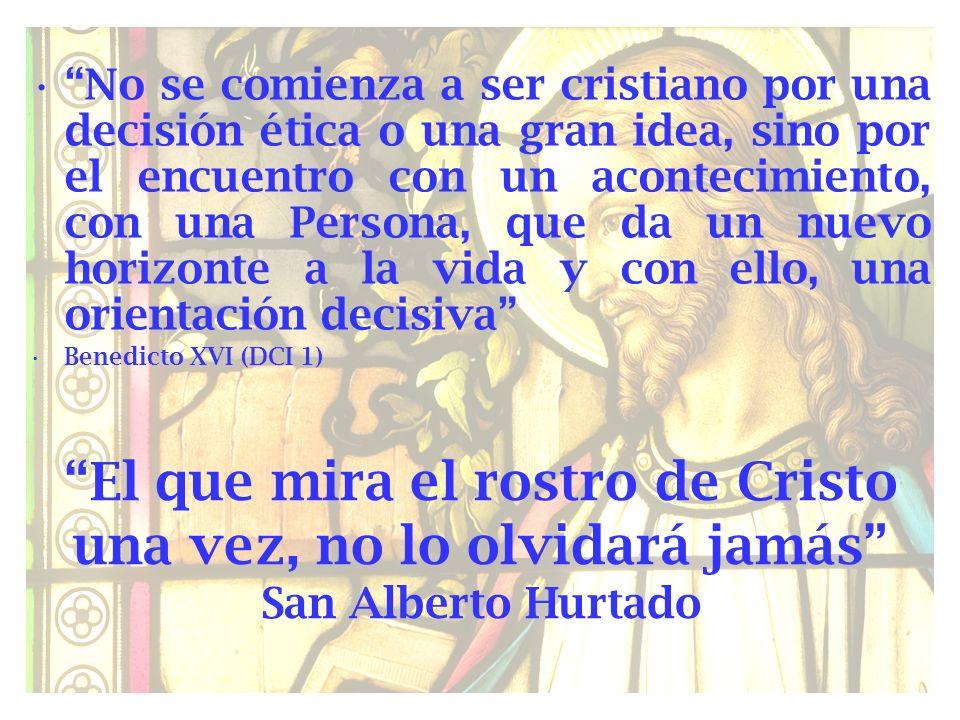 El que mira el rostro de Cristo una vez, no lo olvidará jamás San Alberto Hurtado No se comienza a ser cristiano por una decisión ética o una gran ide