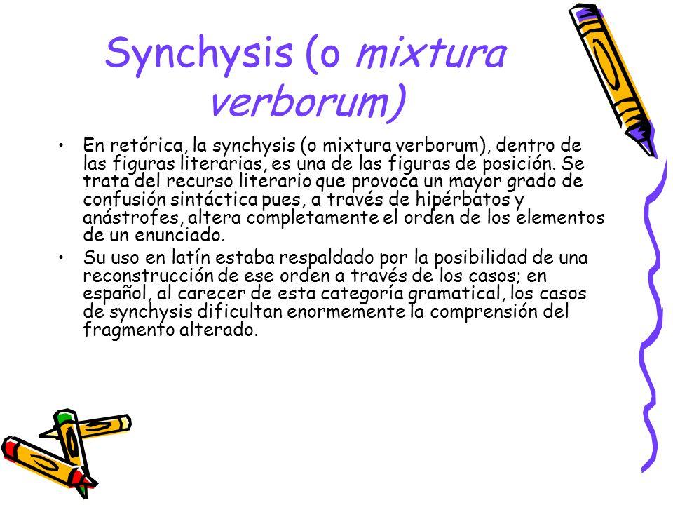 Synchysis (o mixtura verborum) En retórica, la synchysis (o mixtura verborum), dentro de las figuras literarias, es una de las figuras de posición. Se