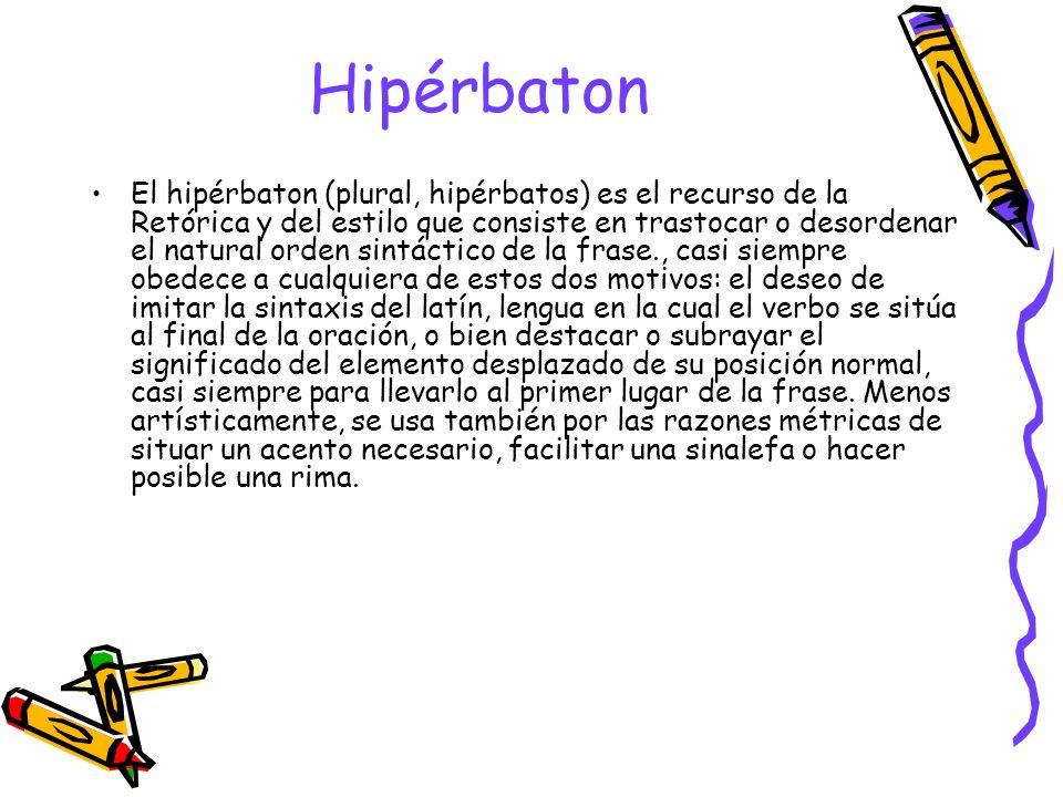 Hipérbaton El hipérbaton (plural, hipérbatos) es el recurso de la Retórica y del estilo que consiste en trastocar o desordenar el natural orden sintác