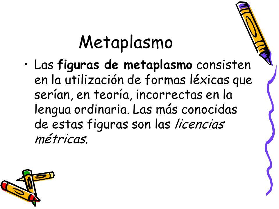 Metaplasmo Las figuras de metaplasmo consisten en la utilización de formas léxicas que serían, en teoría, incorrectas en la lengua ordinaria. Las más