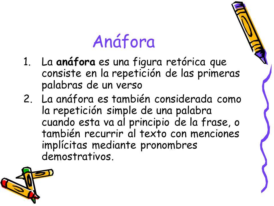 Anáfora 1.La anáfora es una figura retórica que consiste en la repetición de las primeras palabras de un verso 2.La anáfora es también considerada com
