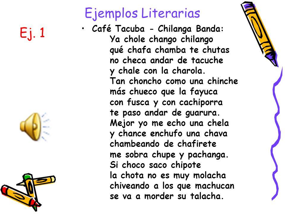 Ejemplos Literarias Café Tacuba - Chilanga Banda: Ya chole chango chilango qué chafa chamba te chutas no checa andar de tacuche y chale con la charola