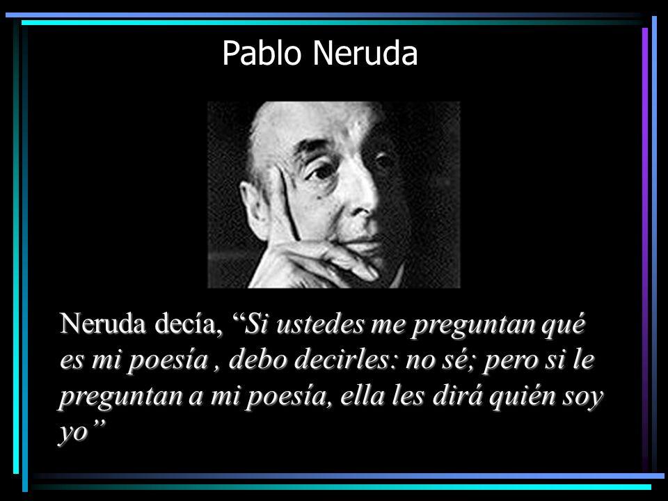 Pablo Neruda Neruda decía, Si ustedes me preguntan qué es mi poesía, debo decirles: no sé; pero si le preguntan a mi poesía, ella les dirá quién soy y