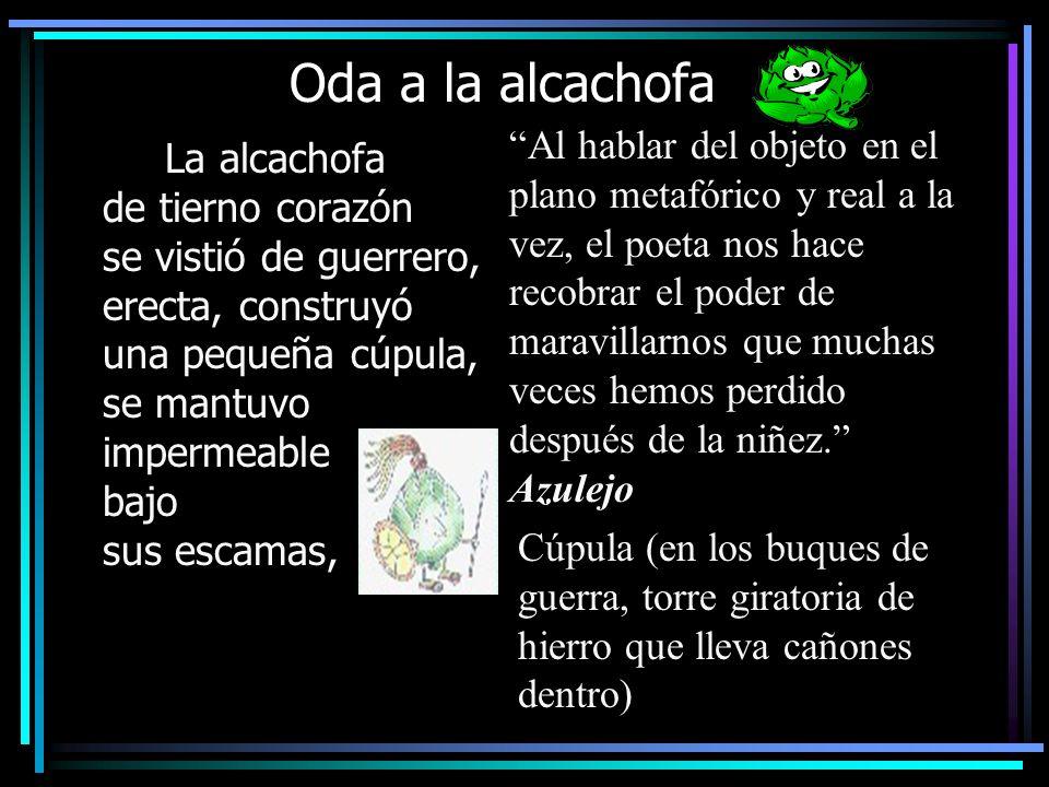Oda a la alcachofa La alcachofa de tierno corazón se vistió de guerrero, erecta, construyó una pequeña cúpula, se mantuvo impermeable bajo sus escamas