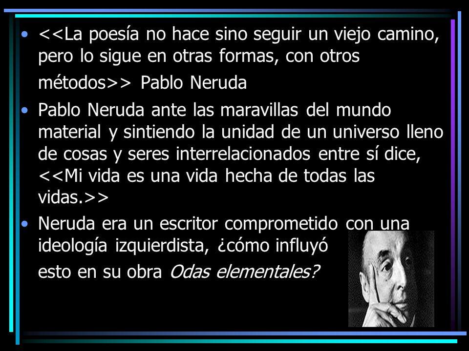 > Pablo Neruda Pablo Neruda ante las maravillas del mundo material y sintiendo la unidad de un universo lleno de cosas y seres interrelacionados entre