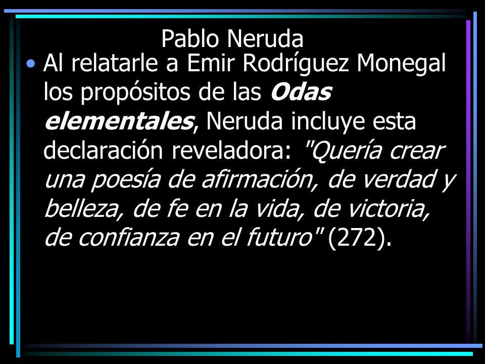 Pablo Neruda Al relatarle a Emir Rodríguez Monegal los propósitos de las Odas elementales, Neruda incluye esta declaración reveladora: