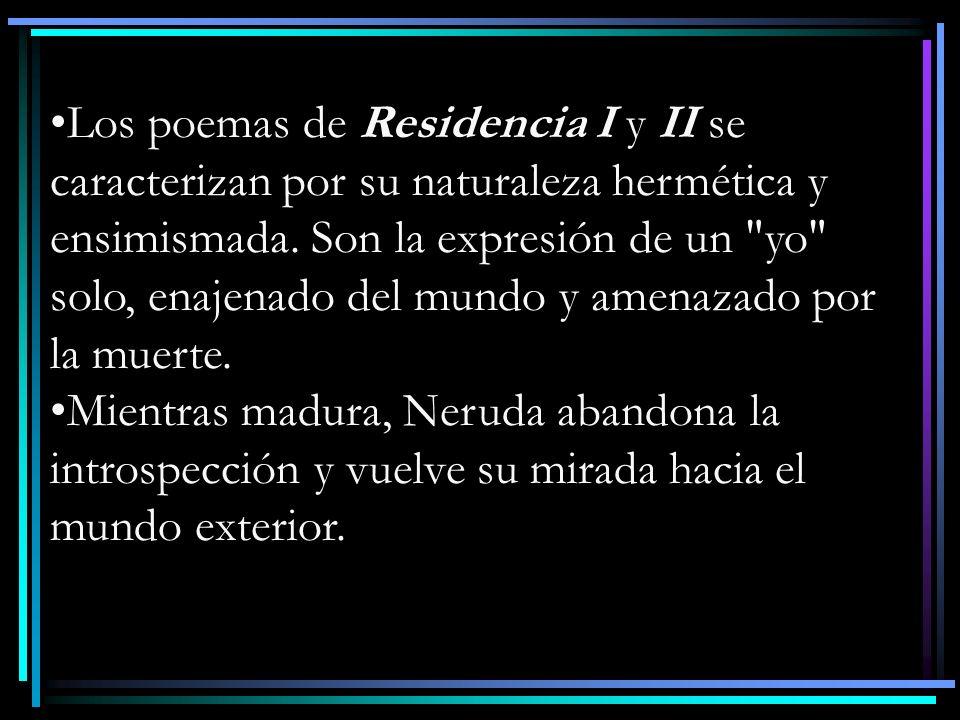 Los poemas de Residencia I y II se caracterizan por su naturaleza hermética y ensimismada. Son la expresión de un