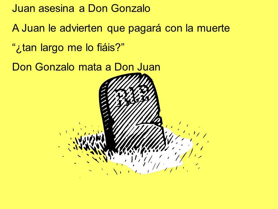 Juan asesina a Don Gonzalo A Juan le advierten que pagará con la muerte ¿tan largo me lo fiáis? Don Gonzalo mata a Don Juan