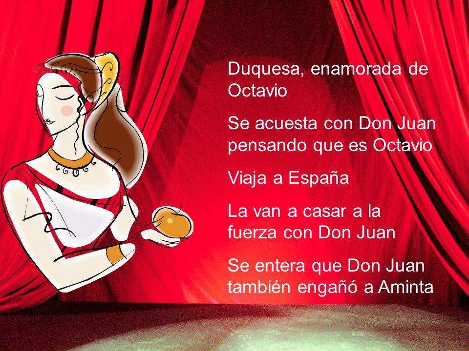 Duquesa, enamorada de Octavio Se acuesta con Don Juan pensando que es Octavio Viaja a España La van a casar a la fuerza con Don Juan Se entera que Don