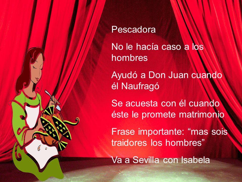 Pescadora No le hacía caso a los hombres Ayudó a Don Juan cuando él Naufragó Se acuesta con él cuando éste le promete matrimonio Frase importante: mas