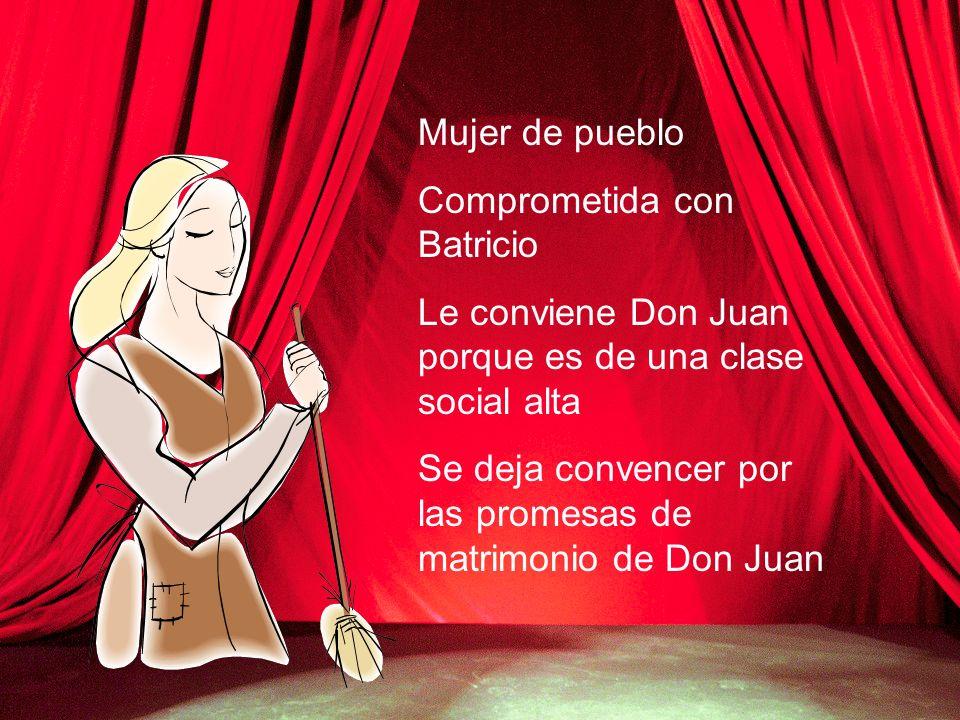 Mujer de pueblo Comprometida con Batricio Le conviene Don Juan porque es de una clase social alta Se deja convencer por las promesas de matrimonio de