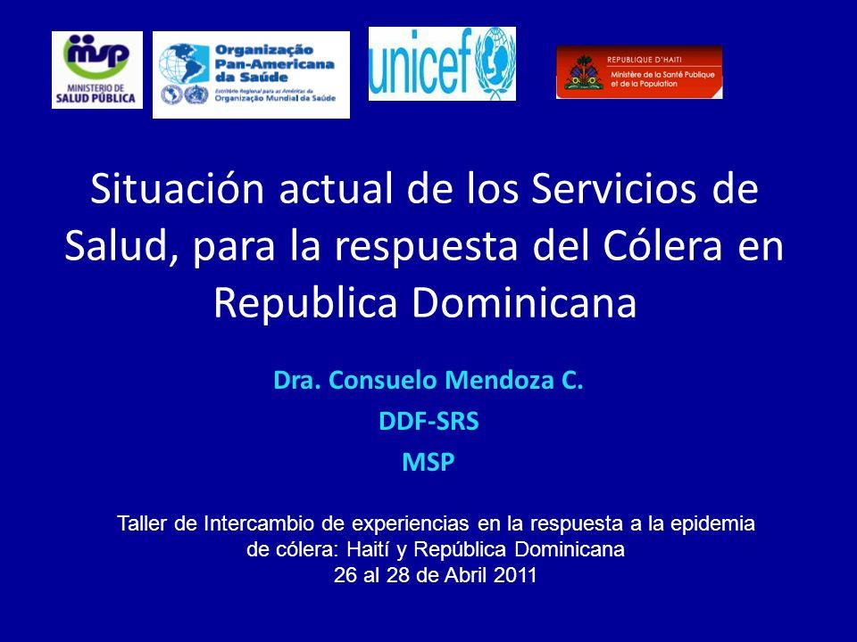 Situación actual de los Servicios de Salud, para la respuesta del Cólera en Republica Dominicana Dra. Consuelo Mendoza C. DDF-SRS MSP Taller de Interc