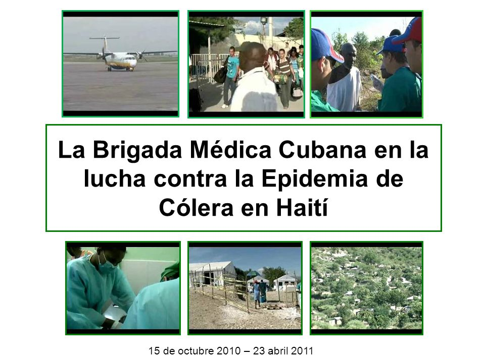 La Brigada Médica Cubana en la lucha contra la Epidemia de Cólera en Haití 15 de octubre 2010 – 23 abril 2011