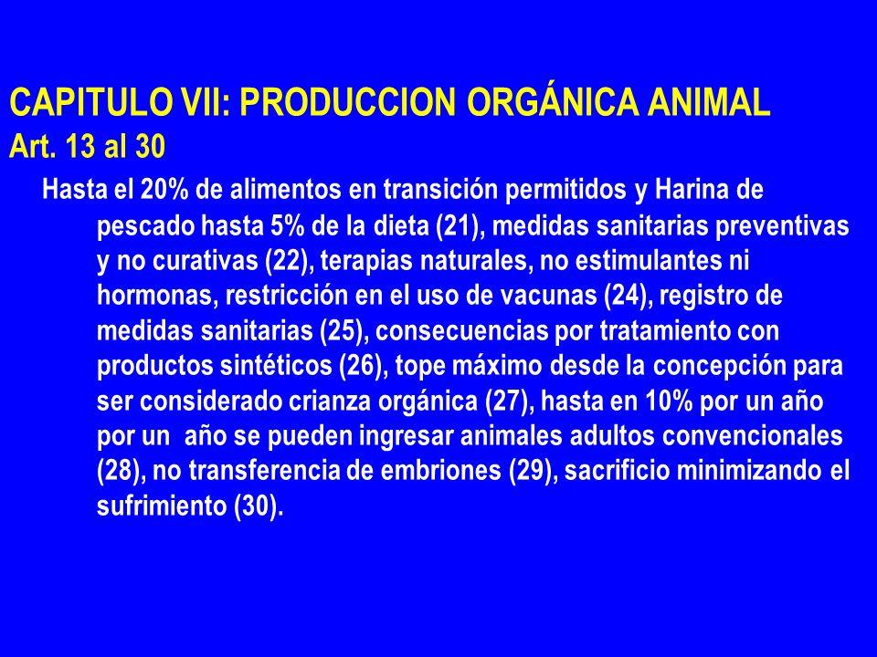 CAPITULO VII: PRODUCCION ORGÁNICA ANIMAL Art. 13 al 30 Hasta el 20% de alimentos en transición permitidos y Harina de pescado hasta 5% de la dieta (21