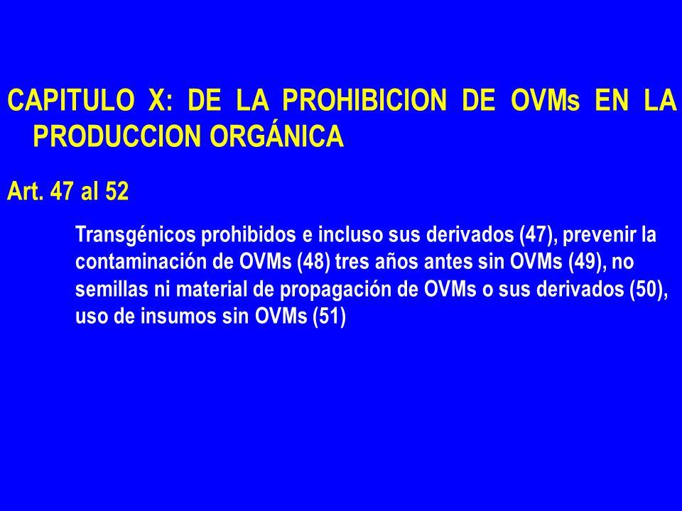 CAPITULO X: DE LA PROHIBICION DE OVMs EN LA PRODUCCION ORGÁNICA Art. 47 al 52 Transgénicos prohibidos e incluso sus derivados (47), prevenir la contam