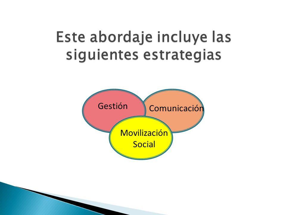 Este abordaje incluye las siguientes estrategias Movilización Social Comunicación Gestión