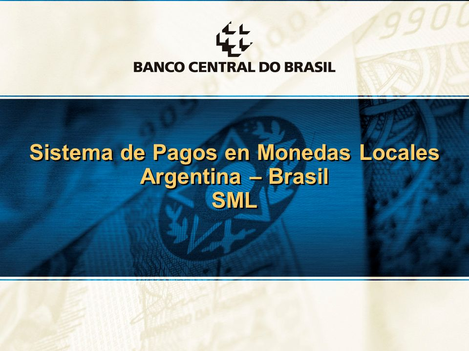 1 Sistema de Pagos en Monedas Locales Argentina – Brasil SML Sistema de Pagos en Monedas Locales Argentina – Brasil SML