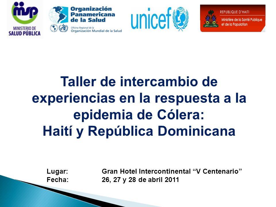 Taller de intercambio de experiencias en la respuesta a la epidemia de Cólera: Haití y República Dominicana Lugar: Gran Hotel Intercontinental V Centenario Fecha: 26, 27 y 28 de abril 2011