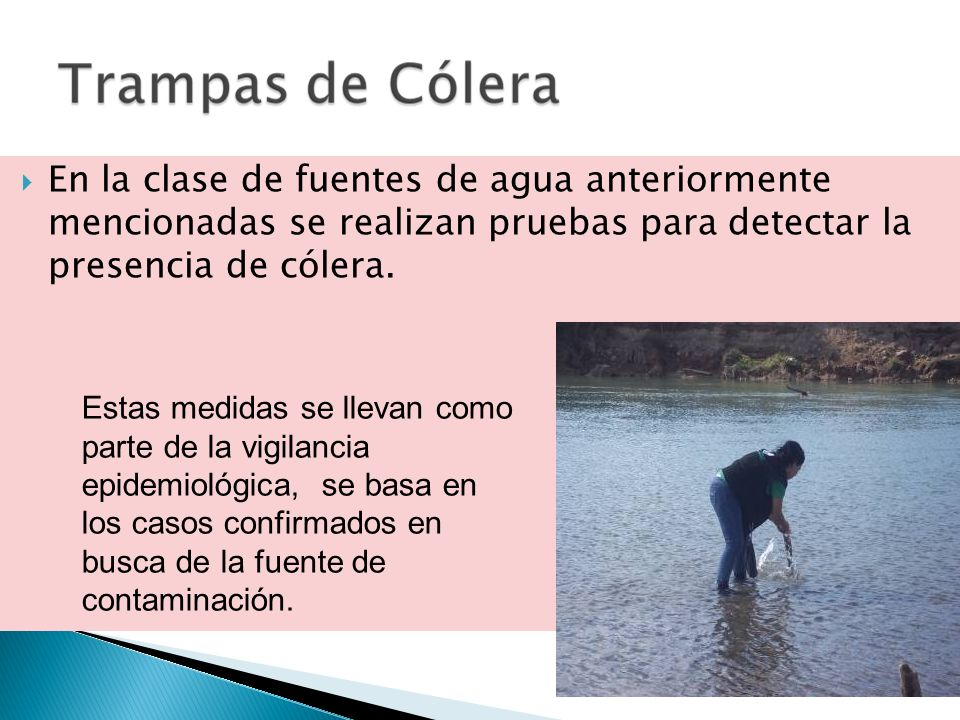 En la clase de fuentes de agua anteriormente mencionadas se realizan pruebas para detectar la presencia de cólera.