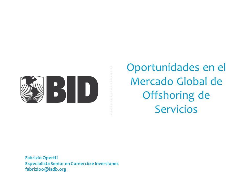Oportunidades en el Mercado Global de Offshoring de Servicios Fabrizio Opertti Especialista Senior en Comercio e Inversiones fabrizioo@iadb.org