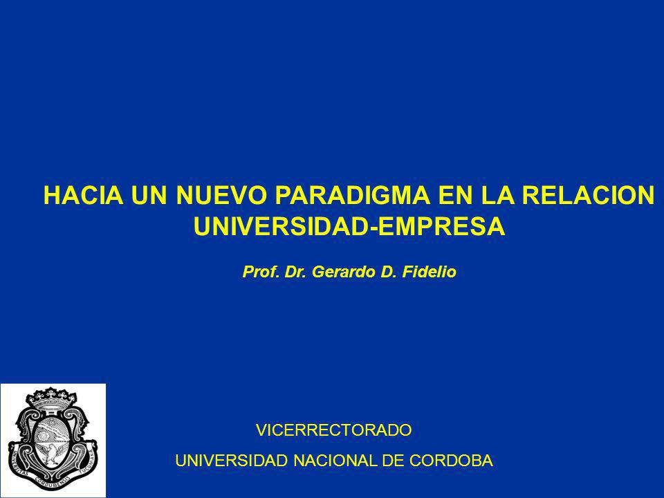 HACIA UN NUEVO PARADIGMA EN LA RELACION UNIVERSIDAD-EMPRESA Prof. Dr. Gerardo D. Fidelio VICERRECTORADO UNIVERSIDAD NACIONAL DE CORDOBA