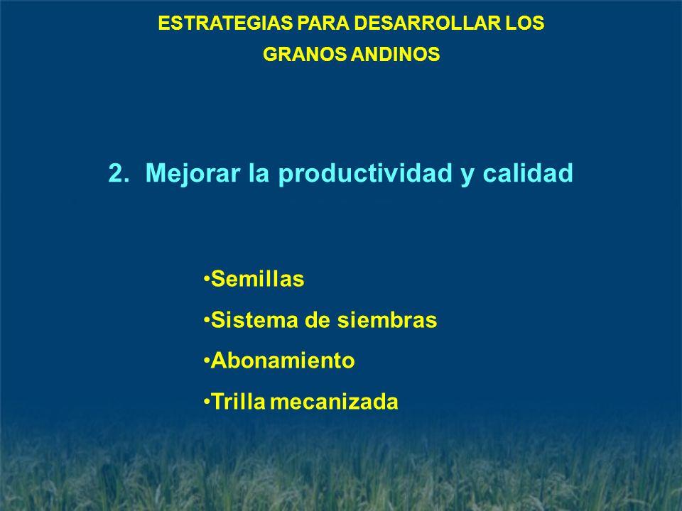 Semillas Sistema de siembras Abonamiento Trilla mecanizada ESTRATEGIAS PARA DESARROLLAR LOS GRANOS ANDINOS 2. Mejorar la productividad y calidad