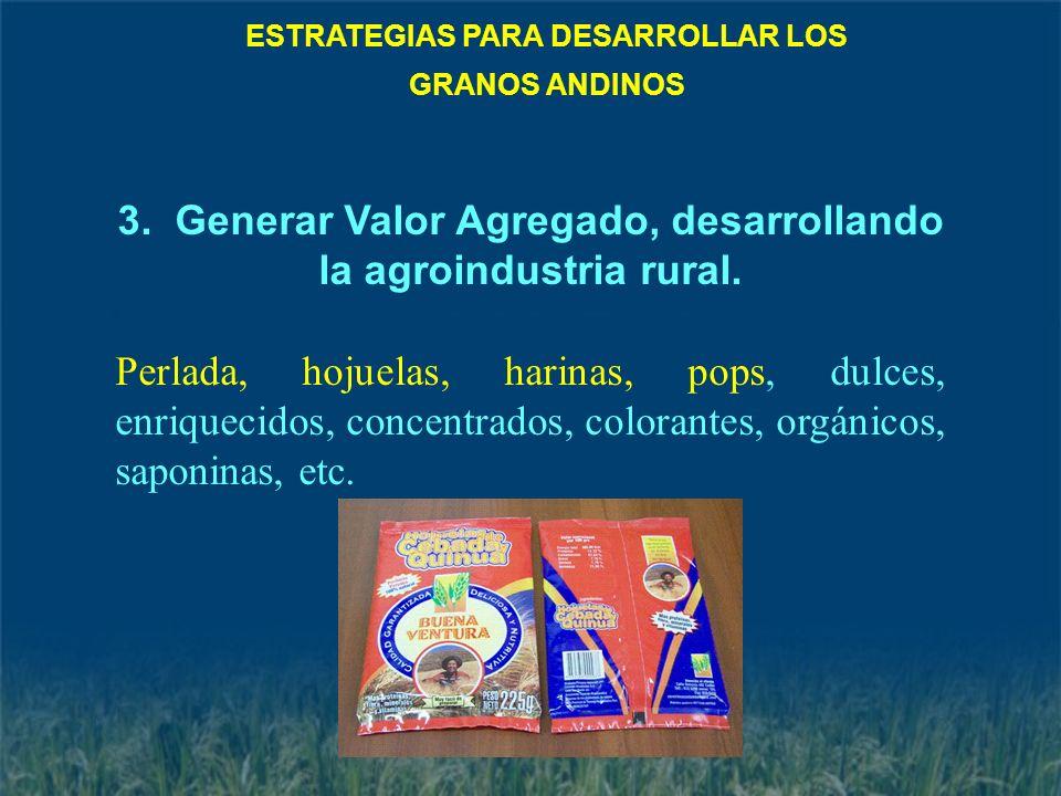 3. Generar Valor Agregado, desarrollando la agroindustria rural. Perlada, hojuelas, harinas, pops, dulces, enriquecidos, concentrados, colorantes, org
