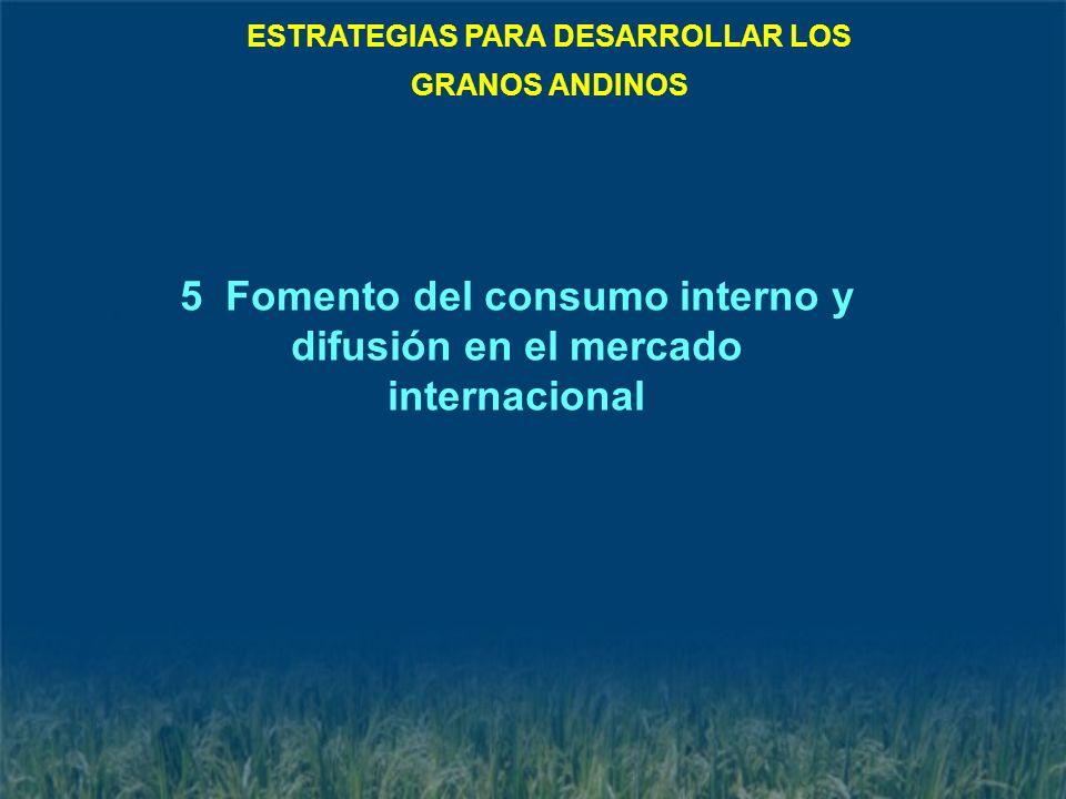 5 Fomento del consumo interno y difusión en el mercado internacional ESTRATEGIAS PARA DESARROLLAR LOS GRANOS ANDINOS