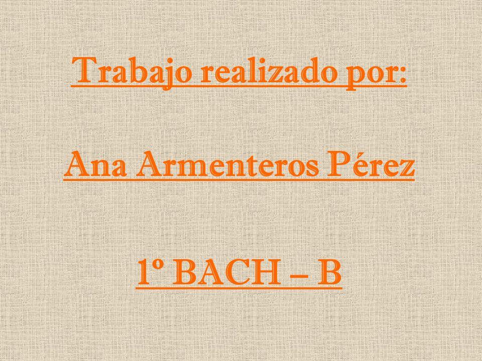 Trabajo realizado por: Ana Armenteros Pérez 1º BACH – B