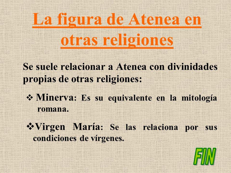 La figura de Atenea en otras religiones Se suele relacionar a Atenea con divinidades propias de otras religiones: Minerva : Es su equivalente en la mi