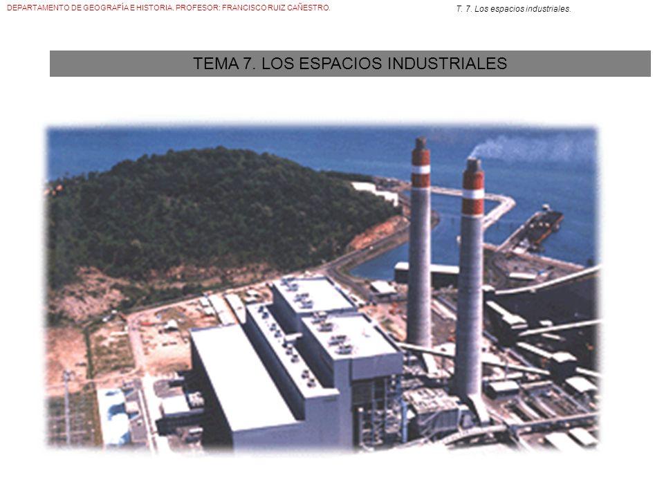 DEPARTAMENTO DE GEOGRAFÍA E HISTORIA. PROFESOR: FRANCISCO RUIZ CAÑESTRO. T. 7. Los espacios industriales. TEMA 7. LOS ESPACIOS INDUSTRIALES