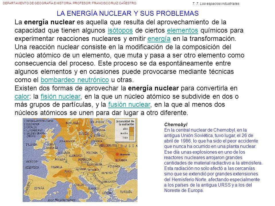 DEPARTAMENTO DE GEOGRAFÍA E HISTORIA. PROFESOR: FRANCISCO RUIZ CAÑESTRO. T. 7. Los espacios industriales. La energía nuclear es aquella que resulta de