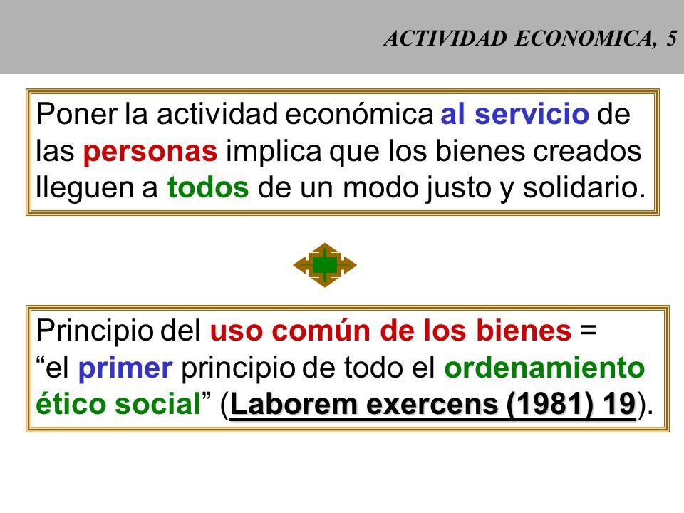 ACTIVIDAD ECONOMICA, 5 Poner la actividad económica al servicio de las personas implica que los bienes creados lleguen a todos de un modo justo y solidario.