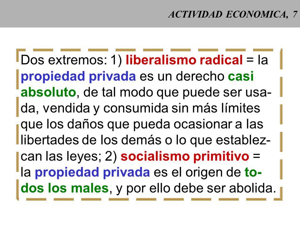 ACTIVIDAD ECONOMICA, 7 Dos extremos: 1) liberalismo radical = la propiedad privada es un derecho casi absoluto, de tal modo que puede ser usa- da, vendida y consumida sin más límites que los daños que pueda ocasionar a las libertades de los demás o lo que establez- can las leyes; 2) socialismo primitivo = la propiedad privada es el origen de to- dos los males, y por ello debe ser abolida.