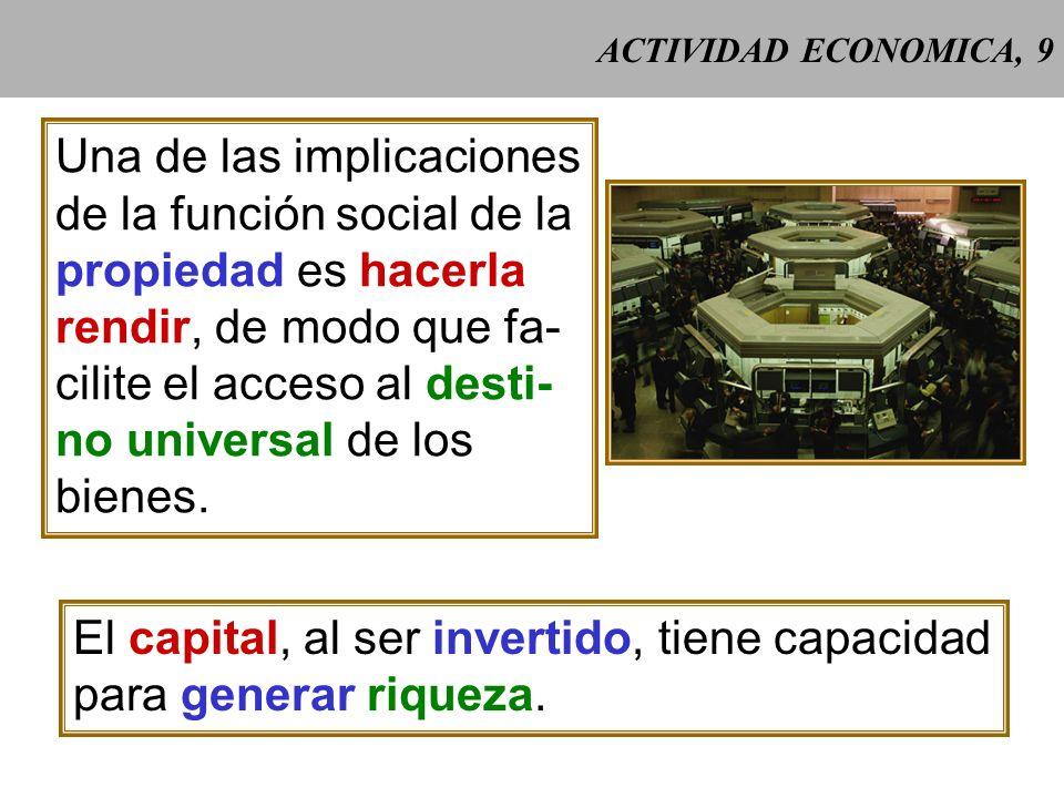 ACTIVIDAD ECONOMICA, 9 Una de las implicaciones de la función social de la propiedad es hacerla rendir, de modo que fa- cilite el acceso al desti- no universal de los bienes.