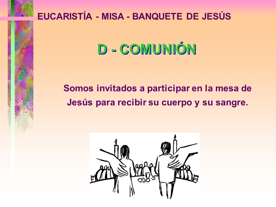 EUCARISTÍA - MISA - BANQUETE DE JESÚS D - COMUNIÓN Somos invitados a participar en la mesa de Jesús para recibir su cuerpo y su sangre.