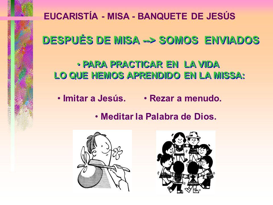 EUCARISTÍA - MISA - BANQUETE DE JESÚS PARA PRACTICAR EN LA VIDA LO QUE HEMOS APRENDIDO EN LA MISSA: Imitar a Jesús. Rezar a menudo. DESPUÉS DE MISA --