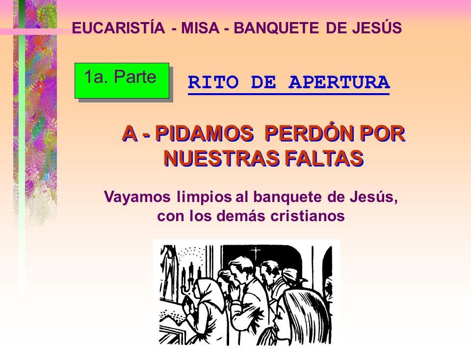 EUCARISTÍA - MISA - BANQUETE DE JESÚS A - PIDAMOS PERDÓN POR NUESTRAS FALTAS Vayamos limpios al banquete de Jesús, con los demás cristianos RITO DE AP