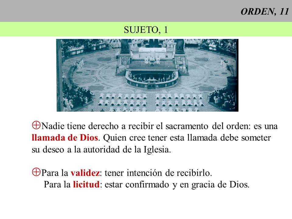 ORDEN, 11 SUJETO, 1 Nadie tiene derecho a recibir el sacramento del orden: es una llamada de Dios. Quien cree tener esta llamada debe someter su deseo